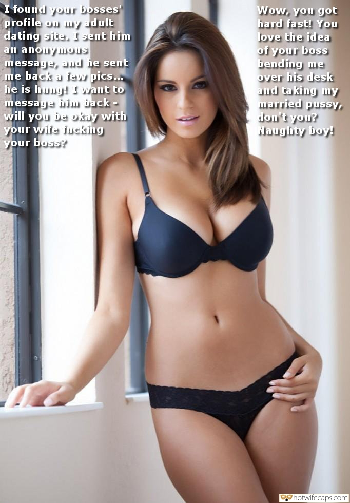 SFW Caps Dirty Talk  hotwife caption: I found your bosses profile on uy adult dating site. I sent him an anonymous message, and he sent me back a few pics… he is hung! I want to message him back- will you be kay with your wife...