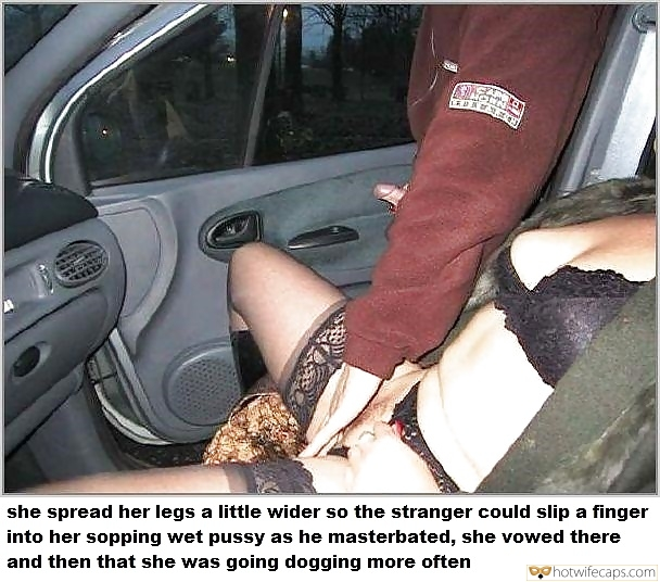 Public Dogging  hotwife caption: she spread her legs a little wider so the stranger could slip a finger into her sopping wet pussy as he masterbated, she vowed there and then that she was going dogging more often Dogging pussy pics mom dogging wife...