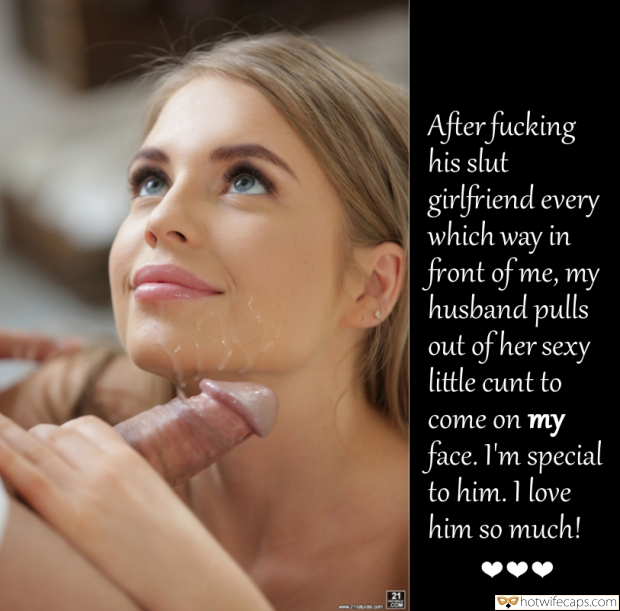Cuckquean  hotwife caption: After fucking his slut girlfriend every which way in front of me, my husband pulls out of her sexy little cunt to come on my face. I'm special to him. 1 love him so much! .COM I Let Him Cum...