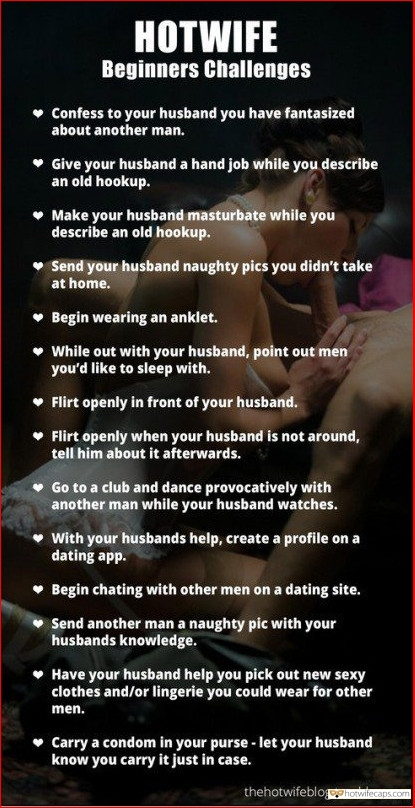 Challenges and Rules Blowjob  hotwife caption: HOTWIFE Beginners Challenges • Confess to your husband you have fantasized about another man. • Give your husband a handjob while you describe an old hookup. • Make your husband masturbate while you describe an old hookup. • Send your...