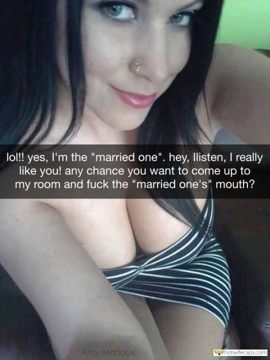 "SFW Caps Dirty Talk  hotwife caption: lol!! yes, I'm the ""married one"". hey, listen, I really like you! any chance you want to come up to my room and fuck the ""married one's"" mouth? Married Woman to Fuck"