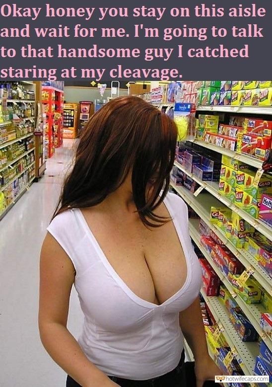 Sexy Memes Femdom Dirty Talk hotwife caption: I'm going to talk to that handsome guy I caught staring at my cleavage.  Okay Honey You Stay on This Aisle and Wait for Me